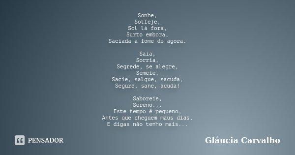 Sonhe, Solfeje, Sol lá fora, Surto embora, Saciada a fome de agora. Saia, Sorria, Segrede, se alegre, Semeie, Sacie, salgue, sacuda, Segure, sane, acuda! Sabore... Frase de Gláucia Carvalho.