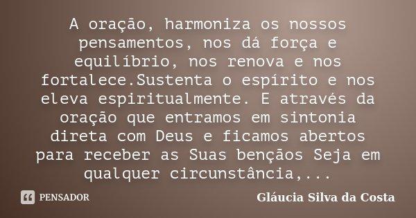A oração, harmoniza os nossos pensamentos, nos dá força e equilíbrio, nos renova e nos fortalece.Sustenta o espírito e nos eleva espiritualmente. E através da o... Frase de Gláucia Silva da Costa.