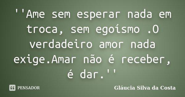 ''Ame sem esperar nada em troca, sem egoísmo .O verdadeiro amor nada exige.Amar não é receber, é dar.''... Frase de Gláucia Silva da Costa.