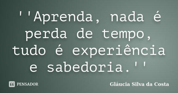 ''Aprenda, nada é perda de tempo, tudo é experiência e sabedoria.''... Frase de Gláucia Silva da Costa.