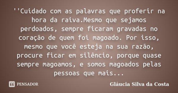 ''Cuidado com as palavras que proferir na hora da raiva.Mesmo que sejamos perdoados, sempre ficaram gravadas no coração de quem foi magoado. Por isso, mesmo que... Frase de Gláucia Silva da Costa.