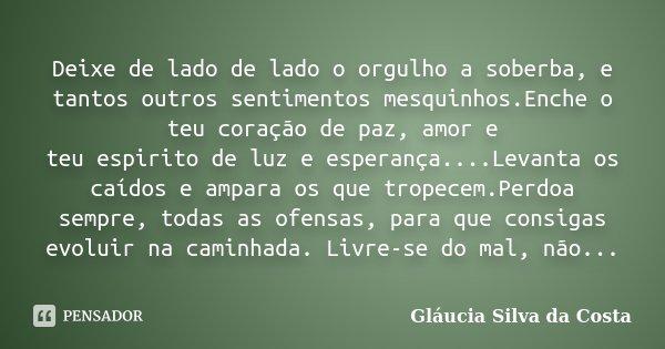 Deixe de lado de lado o orgulho a soberba, e tantos outros sentimentos mesquinhos.Enche o teu coração de paz, amor e teu espirito de luz e esperança....Levanta ... Frase de Gláucia Silva da Costa.