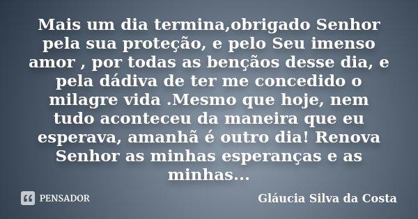 Mais um dia termina,obrigado Senhor pela sua proteção, e pelo Seu imenso amor , por todas as bençãos desse dia, e pela dádiva de ter me concedido o milagre vida... Frase de Gláucia Silva da Costa.