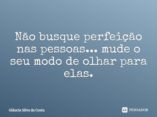 ''Não busque perfeição nas pessoas...mude o seu modo de olhar para elas.''... Frase de Gláucia Silva da Costa.