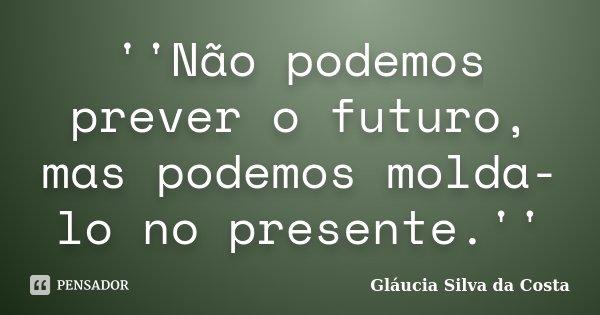 ''Não podemos prever o futuro, mas podemos molda-lo no presente.''... Frase de Gláucia Silva da Costa.