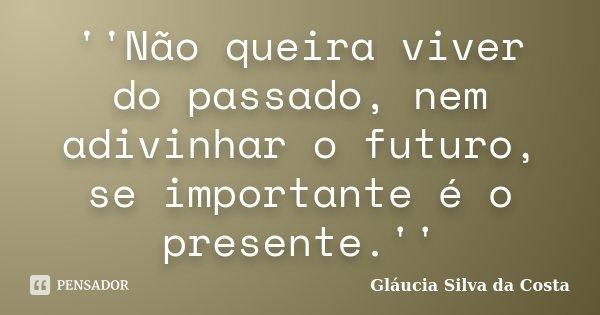 ''Não queira viver do passado, nem adivinhar o futuro, se importante é o presente.''... Frase de Gláucia Silva da Costa.