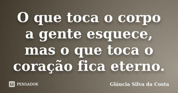 O que toca o corpo a gente esquece, mas o que toca o coração fica eterno.... Frase de Gláucia Silva da Costa.