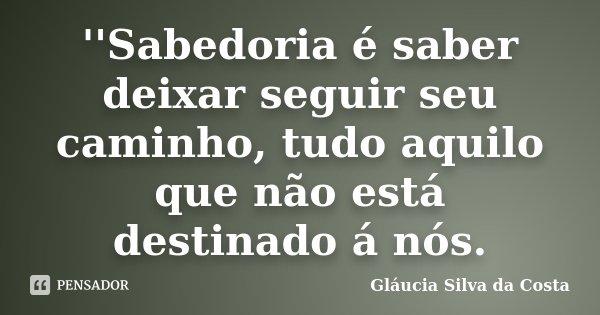 ''Sabedoria é saber deixar seguir seu caminho, tudo aquilo que não está destinado á nós.... Frase de Gláucia Silva da Costa.