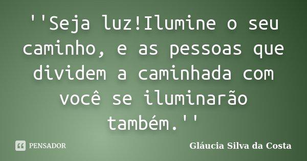 ''Seja luz!Ilumine o seu caminho, e as pessoas que dividem a caminhada com você se iluminarão também.''... Frase de Gláucia Silva da Costa.