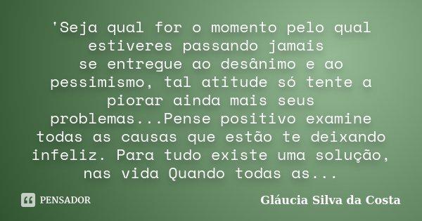 'Seja qual for o momento pelo qual estiveres passando jamais se entregue ao desânimo e ao pessimismo, tal atitude só tente a piorar ainda mais seus problemas...... Frase de Gláucia Silva da Costa.