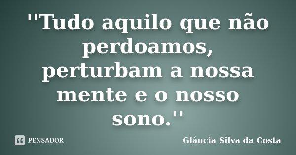 ''Tudo aquilo que não perdoamos, perturbam a nossa mente e o nosso sono.''... Frase de Gláucia Silva da Costa.