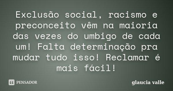 Exclusão social, racismo e preconceito vêm na maioria das vezes do umbigo de cada um!!! Falta determinação pra mudar tudo isso!!!Reclamar é mais fácil!!!... Frase de Glaucia Valle.