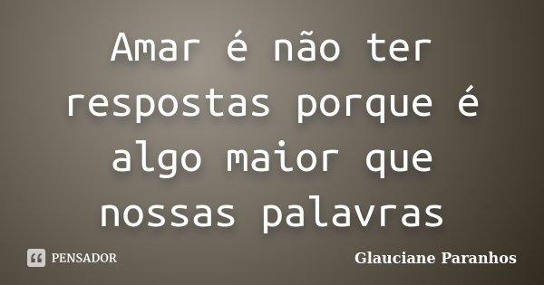 Amar é não ter respostas porque é algo maior que nossas palavras... Frase de Glauciane Paranhos.