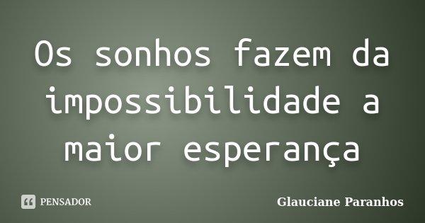 Os sonhos fazem da impossibilidade a maior esperança... Frase de Glauciane Paranhos.