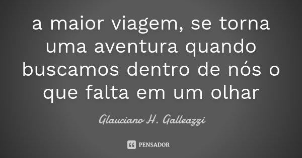 a maior viagem, se torna uma aventura quando buscamos dentro de nós o que falta em um olhar... Frase de Glauciano H. Galleazzi.