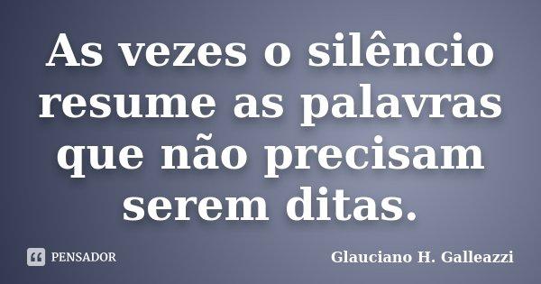 As vezes o silêncio resume as palavras que não precisam serem ditas.... Frase de Glauciano H. Galleazzi.