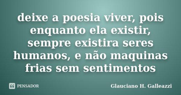 deixe a poesia viver, pois enquanto ela existir, sempre existira seres humanos, e não maquinas frias sem sentimentos... Frase de Glauciano H. Galleazzi.