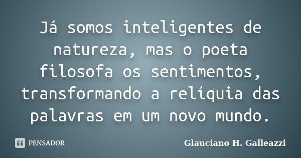 ja somos inteligentes de natureza, mas o poeta filosofa os sentimentos transformando a reliquia das palavras em um novo mundo... Frase de Glauciano H. Galleazzi.