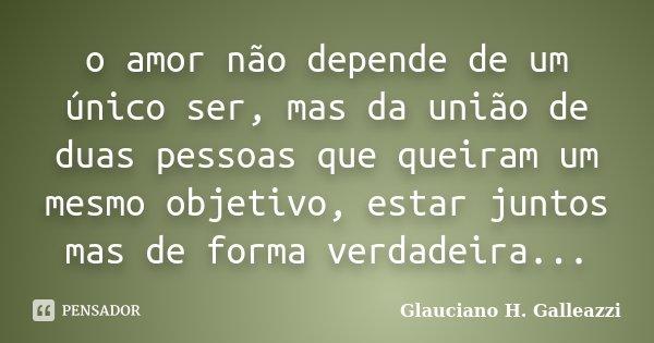 o amor não depende de um único ser, mas da união de duas pessoas que queiram um mesmo objetivo, estar juntos mas de forma verdadeira...... Frase de Glauciano H. Galleazzi.