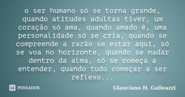 o ser humano só se torna grande, quando atitudes adultas tiver, um coração só ama, quando amado é, uma personalidade só se cria, quando se compreende a razão se... Frase de Glauciano H. Galleazzi.