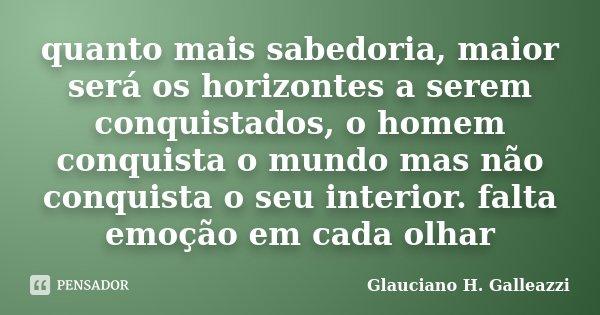 quanto mais sabedoria, maior será os horizontes a serem conquistados, o homem conquista o mundo mas não conquista o seu interior. falta emoção em cada olhar... Frase de Glauciano H. Galleazzi.