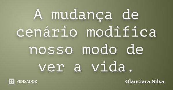A mudança de cenário modifica nosso modo de ver a vida.... Frase de Glauciara Silva.