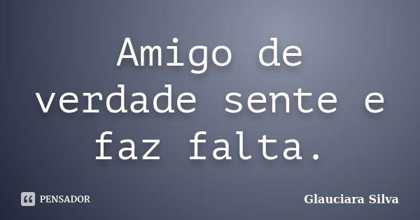 Amigo de verdade sente e faz falta.... Frase de Glauciara Silva.