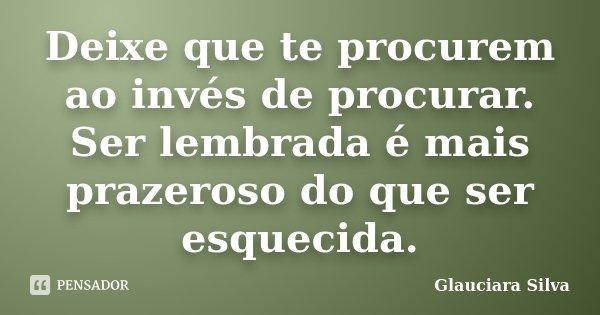 Deixe que te procurem ao invés de procurar. Ser lembrada é mais prazeroso do que ser esquecida.... Frase de Glauciara Silva.