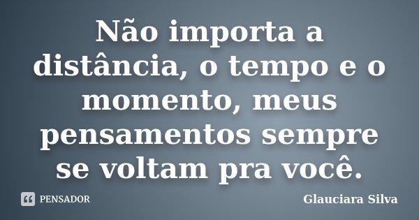 Não importa a distância, o tempo e o momento, meus pensamentos sempre se voltam pra você.... Frase de Glauciara Silva.
