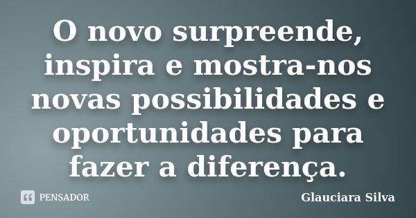 O novo surpreende, inspira e mostra-nos novas possibilidades e oportunidades para fazer a diferença.... Frase de Glauciara Silva.