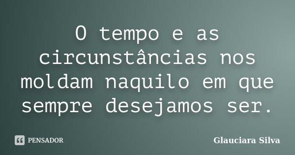 O tempo e as circunstâncias nos moldam naquilo em que sempre desejamos ser.... Frase de Glauciara Silva.