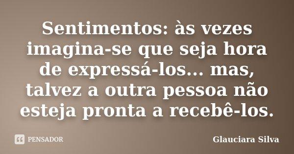 Sentimentos: às vezes imagina-se que seja hora de expressá-los... mas, talvez a outra pessoa não esteja pronta a recebê-los.... Frase de Glauciara Silva.