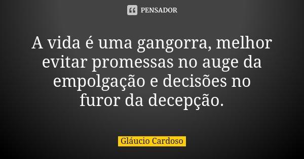 A vida é uma gangorra, melhor evitar promessas no auge da empolgação e decisões no furor da decepção.... Frase de Gláucio Cardoso.