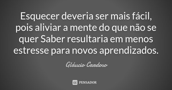 Esquecer deveria ser mais fácil, pois aliviar a mente do que não se quer Saber resultaria em menos estresse para novos aprendizados.... Frase de Gláucio Cardoso.