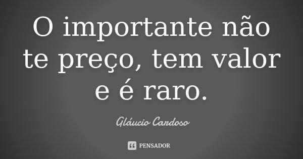 O importante não te preço, tem valor e é raro.... Frase de Gláucio Cardoso.