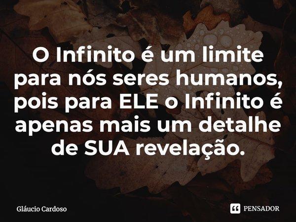 O Infinito é um limite para nós seres humanos, pois para ELE o Infinito é apenas mais um detalhe de SUA revelação.... Frase de Gláucio Cardoso.