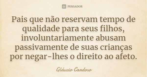 Pais que não reservam tempo de qualidade para seus filhos, involuntariamente abusam passivamente de suas crianças por negar-lhes o direito ao afeto.... Frase de Gláucio Cardoso.
