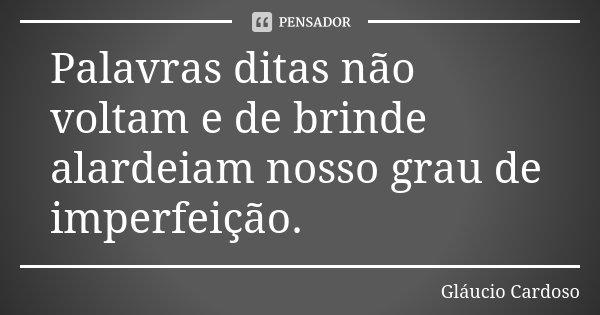 Palavras ditas não voltam e de brinde alardeiam nosso grau de imperfeição.... Frase de Gláucio Cardoso.