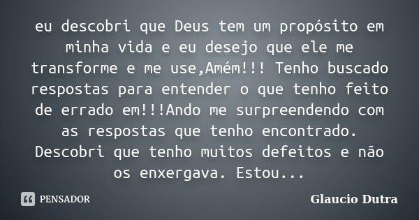 eu descobri que Deus tem um propósito em minha vida e eu desejo que ele me transforme e me use,Amém!!! Tenho buscado respostas para entender o que tenho feito d... Frase de Glaucio Dutra.
