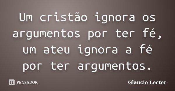 Um cristão ignora os argumentos por ter fé, um ateu ignora a fé por ter argumentos.... Frase de Glaucio Lecter.