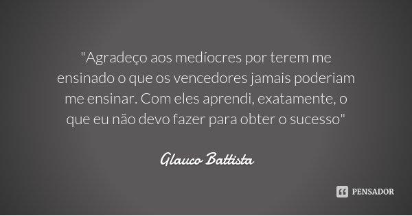 """""""Agradeço aos medíocres por terem me ensinado o que os vencedores jamais poderiam me ensinar. Com eles aprendi, exatamente, o que eu não devo fazer para ob... Frase de Glauco Battista."""