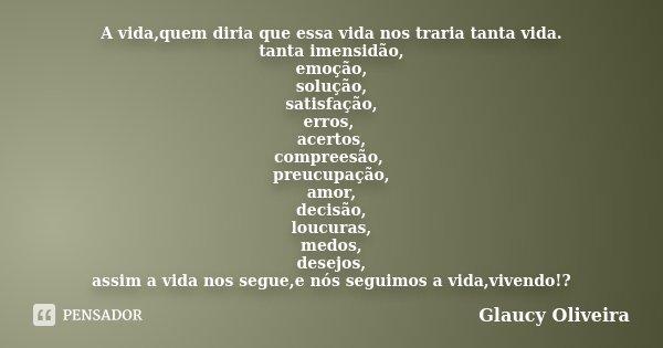 A vida,quem diria que essa vida nos traria tanta vida. tanta imensidão, emoção, solução, satisfação, erros, acertos, compreesão, preucupação, amor, decisão, lou... Frase de Glaucy Oliveira.