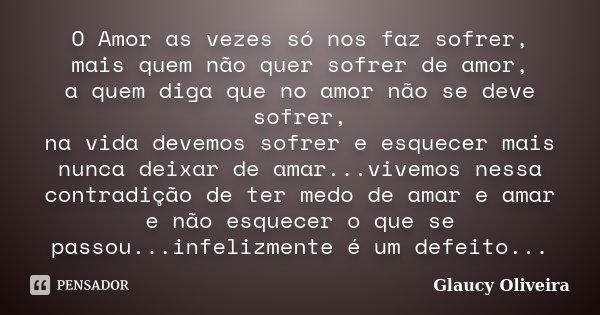 O Amor as vezes só nos faz sofrer, mais quem não quer sofrer de amor, a quem diga que no amor não se deve sofrer, na vida devemos sofrer e esquecer mais nunca d... Frase de Glaucy Oliveira.