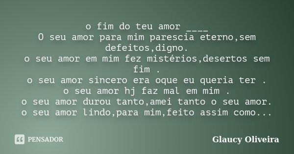 o fim do teu amor ____ O seu amor para mim parescia eterno,sem defeitos,digno. o seu amor em mim fez mistérios,desertos sem fim . o seu amor sincero era oque eu... Frase de Glaucy Oliveira.