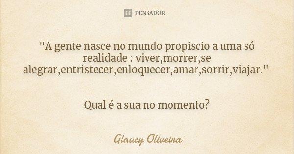 """""""A gente nasce no mundo propiscio a uma só realidade : viver,morrer,se alegrar,entristecer,enloquecer,amar,sorrir,viajar."""" Qual é a sua no momento?... Frase de Glaucy Oliveira."""