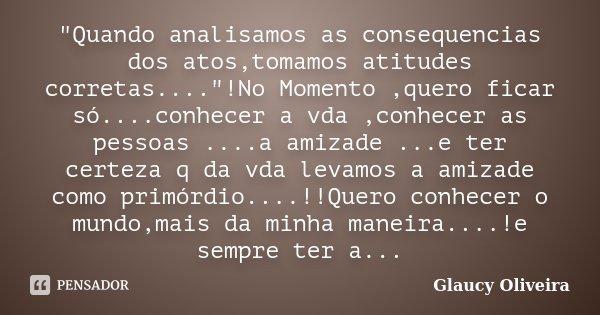 """""""Quando analisamos as consequencias dos atos,tomamos atitudes corretas....""""!No Momento ,quero ficar só....conhecer a vda ,conhecer as pessoas ....a am... Frase de Glaucy Oliveira."""