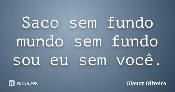 Saco sem fundo mundo sem fundo sou eu sem você.... Frase de Glaucy Oliveira.