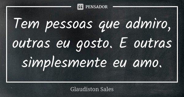 Tem pessoas que admiro, outras eu gosto. E outras simplesmente eu amo.... Frase de Glaudiston Sales.