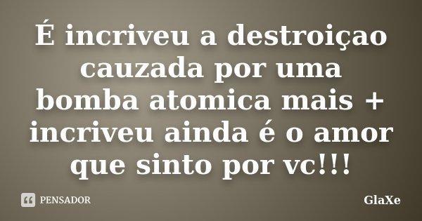 É incriveu a destroiçao cauzada por uma bomba atomica mais + incriveu ainda é o amor que sinto por vc!!!... Frase de GlaXe.