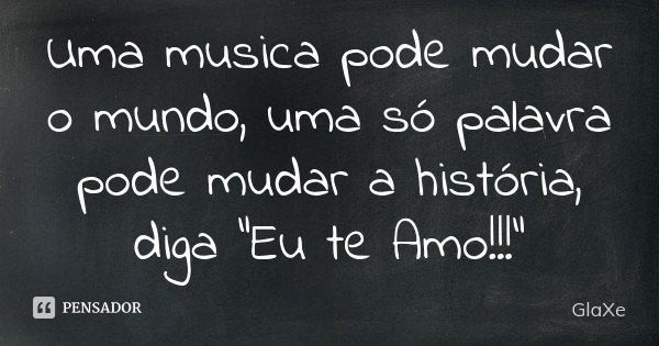 """Uma musica pode mudar o mundo, uma só palavra pode mudar a história, diga """"Eu te Amo!!!""""... Frase de GlaXe."""